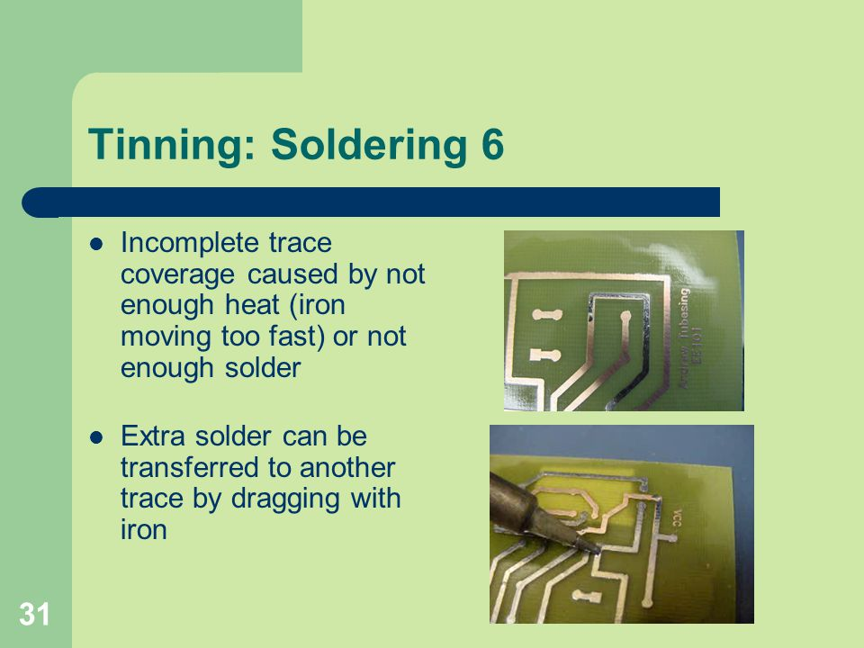 31 Tinning: Soldering 6 Incomplete trace coverage caused by not enough heat (iron moving too fast) or not enough solder Extra solder can be transferre