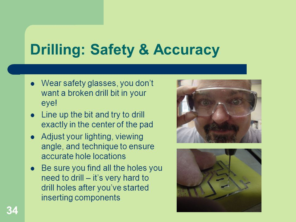 34 Drilling: Safety & Accuracy Wear safety glasses, you dont want a broken drill bit in your eye! Line up the bit and try to drill exactly in the cent