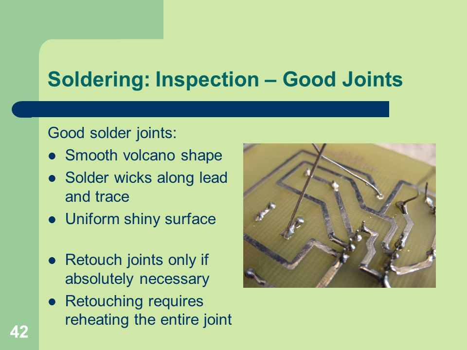 42 Soldering: Inspection – Good Joints Good solder joints: Smooth volcano shape Solder wicks along lead and trace Uniform shiny surface Retouch joints