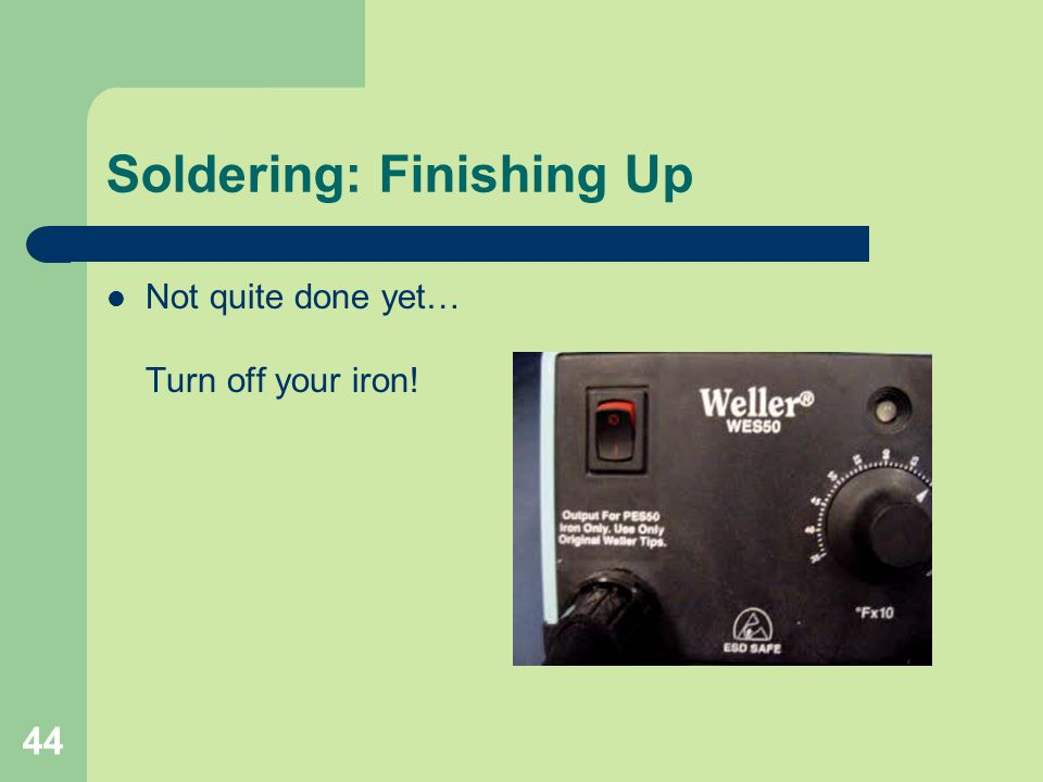 44 Soldering: Finishing Up Not quite done yet… Turn off your iron!