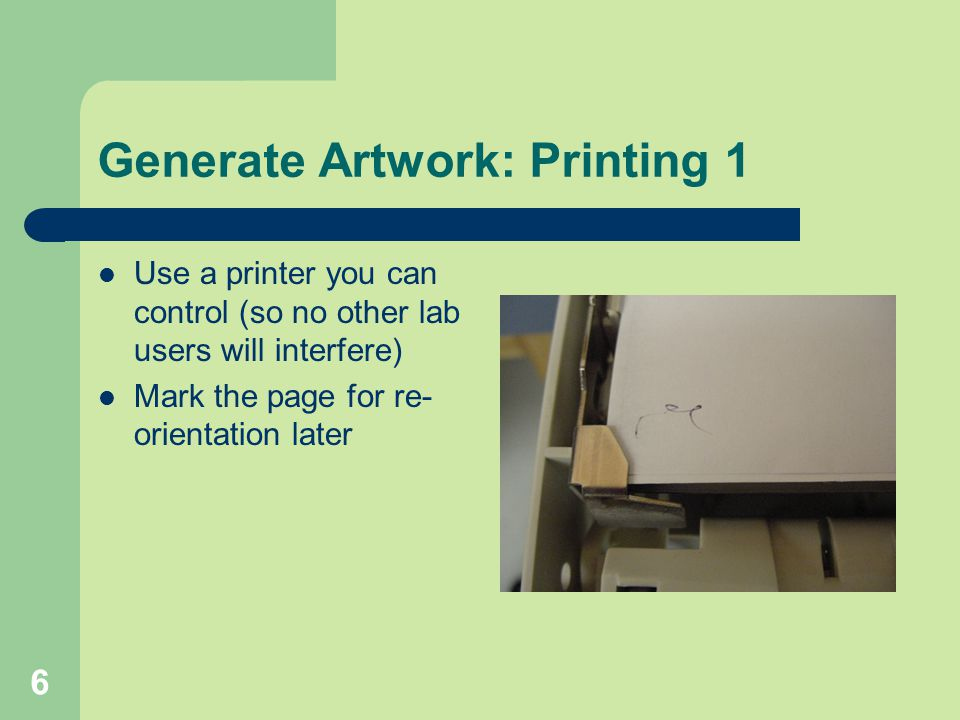 6 Generate Artwork: Printing 1 Use a printer you can control (so no other lab users will interfere) Mark the page for re- orientation later