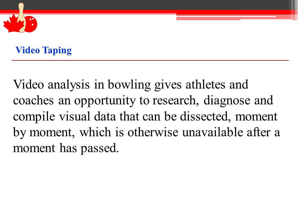 Video Taping Video analysis in bowling gives athletes and coaches an opportunity to research, diagnose and compile visual data that can be dissected, moment by moment, which is otherwise unavailable after a moment has passed.