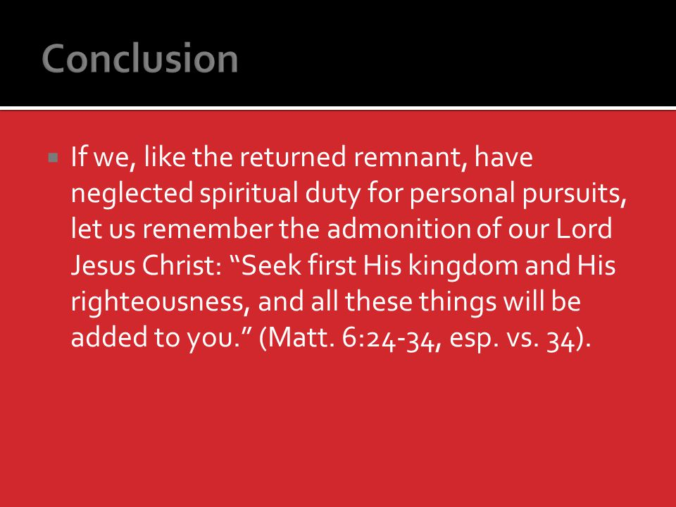 If we, like the returned remnant, have neglected spiritual duty for personal pursuits, let us remember the admonition of our Lord Jesus Christ: Seek first His kingdom and His righteousness, and all these things will be added to you.