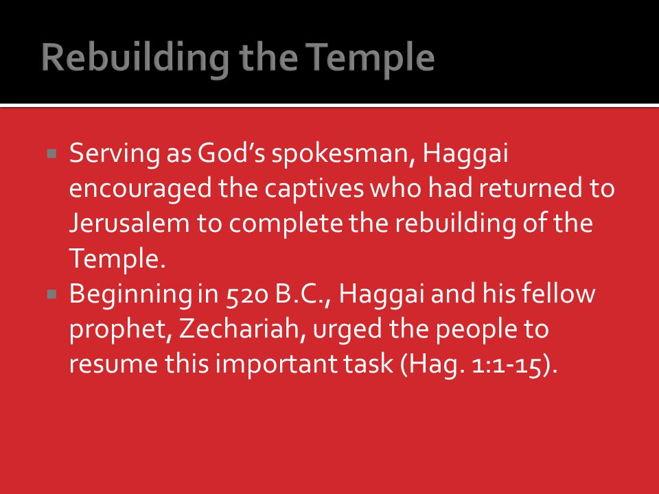 Serving as Gods spokesman, Haggai encouraged the captives who had returned to Jerusalem to complete the rebuilding of the Temple.