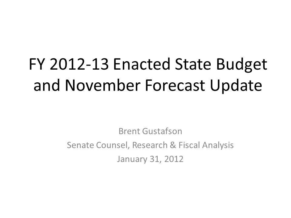 FY 2012-13 Enacted State Budget and November Forecast Update Brent Gustafson Senate Counsel, Research & Fiscal Analysis January 31, 2012
