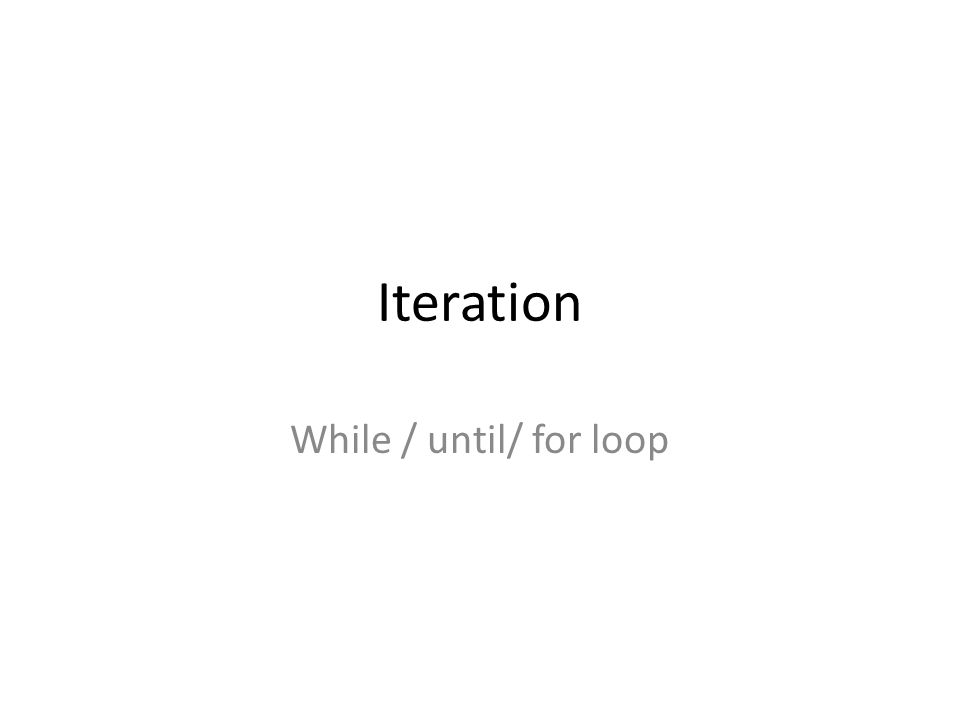 Iteration While / until/ for loop