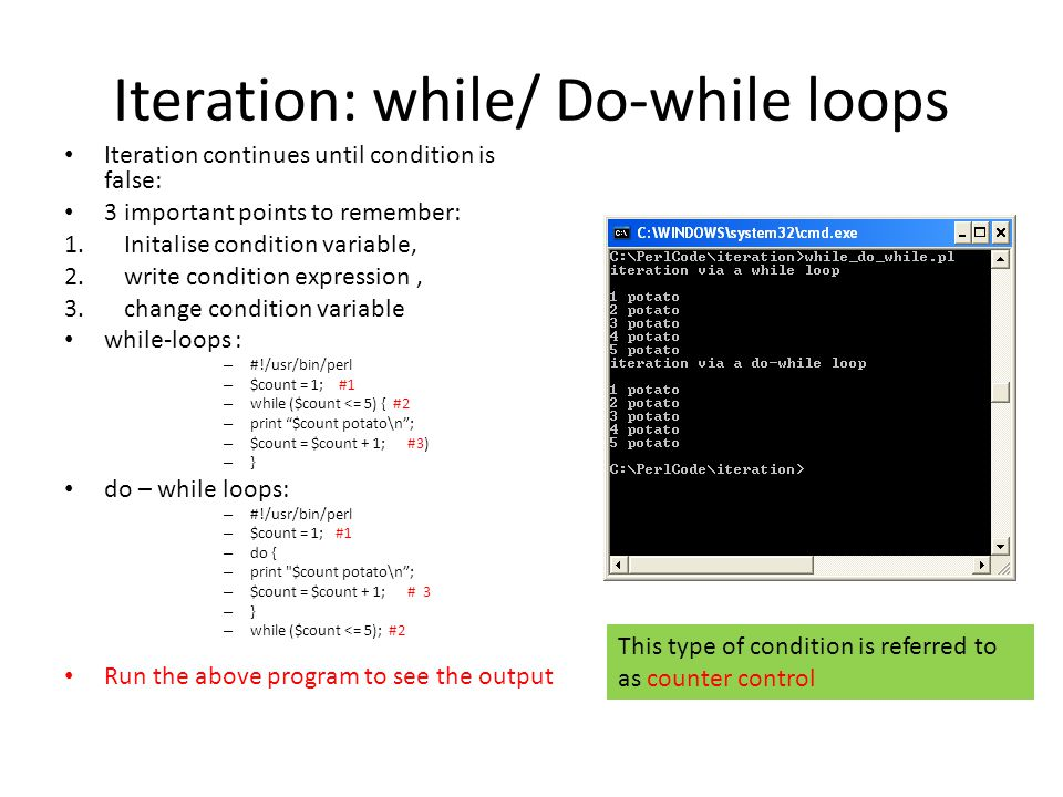 Iteration: while/ Do-while loops Iteration continues until condition is false: 3 important points to remember: 1.Initalise condition variable, 2.write condition expression, 3.change condition variable while-loops : – #!/usr/bin/perl – $count = 1; #1 – while ($count <= 5) { #2 – print $count potato\n; – $count = $count + 1; #3) – } do – while loops: – #!/usr/bin/perl – $count = 1; #1 – do { – print $count potato\n; – $count = $count + 1; # 3 – } – while ($count <= 5); #2 Run the above program to see the output This type of condition is referred to as counter control