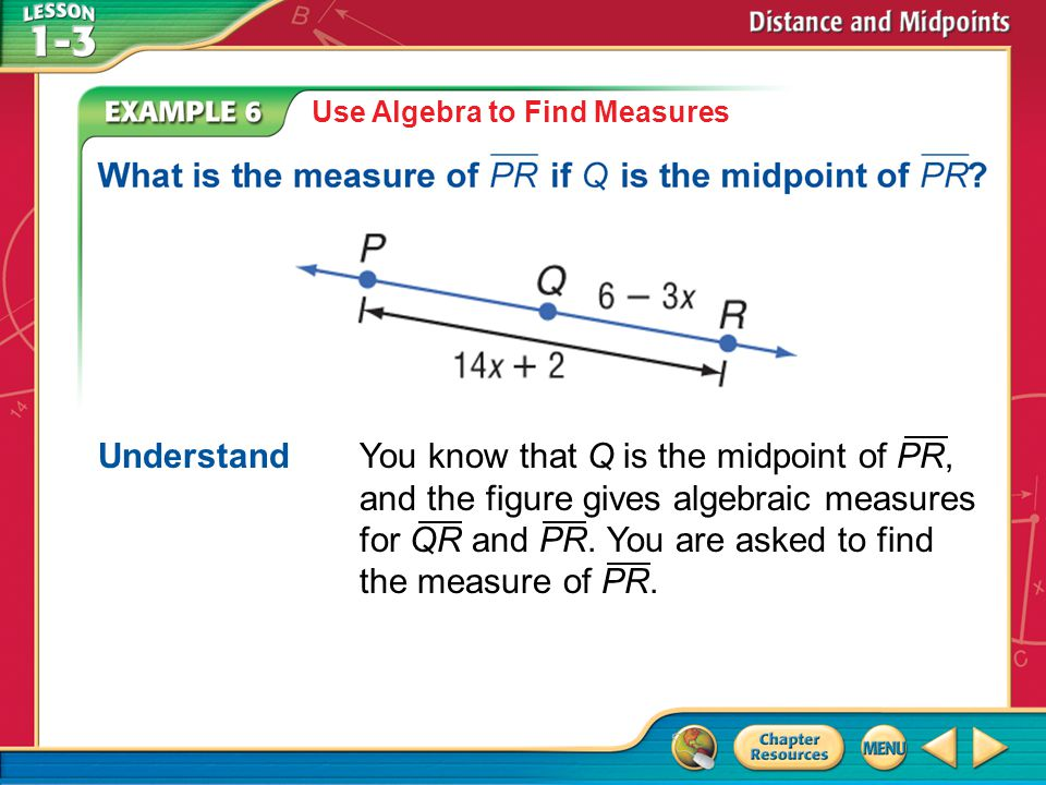 Example 6 Use Algebra to Find Measures Understand You know that Q is the midpoint of PR, and the figure gives algebraic measures for QR and PR.