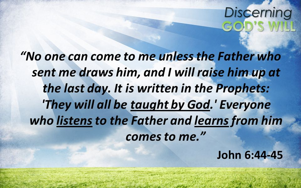 Discerning No one can come to me unless the Father who sent me draws him, and I will raise him up at the last day.