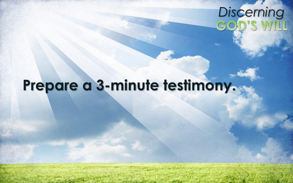 Discerning Prepare a 3-minute testimony.