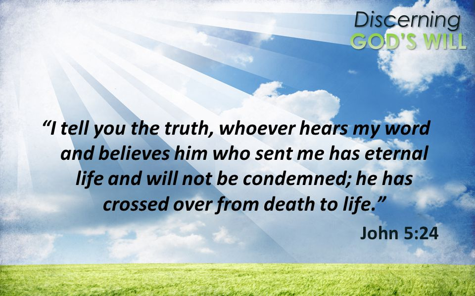 Discerning I tell you the truth, whoever hears my word and believes him who sent me has eternal life and will not be condemned; he has crossed over from death to life.