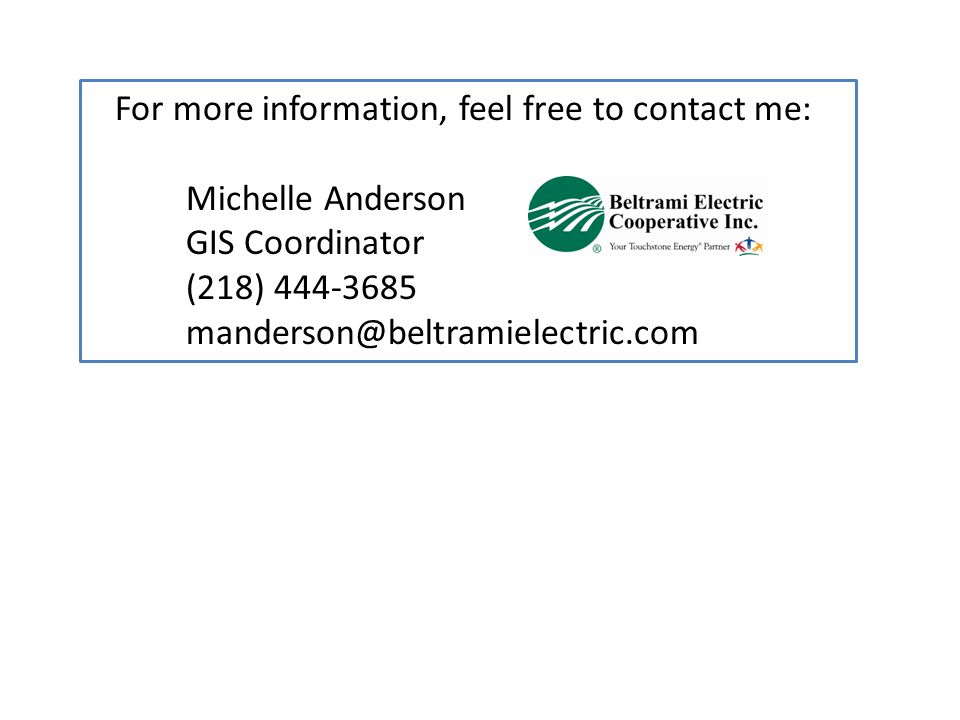 For more information, feel free to contact me: Michelle Anderson GIS Coordinator (218) 444-3685 manderson@beltramielectric.com