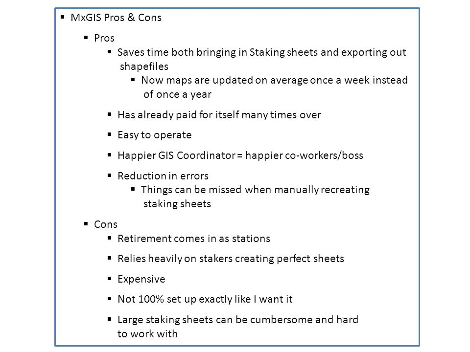 MxGIS Pros & Cons Pros Saves time both bringing in Staking sheets and exporting out shapefiles Now maps are updated on average once a week instead of once a year Has already paid for itself many times over Easy to operate Happier GIS Coordinator = happier co-workers/boss Reduction in errors Things can be missed when manually recreating staking sheets Cons Retirement comes in as stations Relies heavily on stakers creating perfect sheets Expensive Not 100% set up exactly like I want it Large staking sheets can be cumbersome and hard to work with