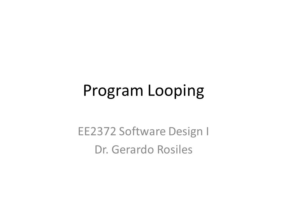 Program Looping EE2372 Software Design I Dr. Gerardo Rosiles