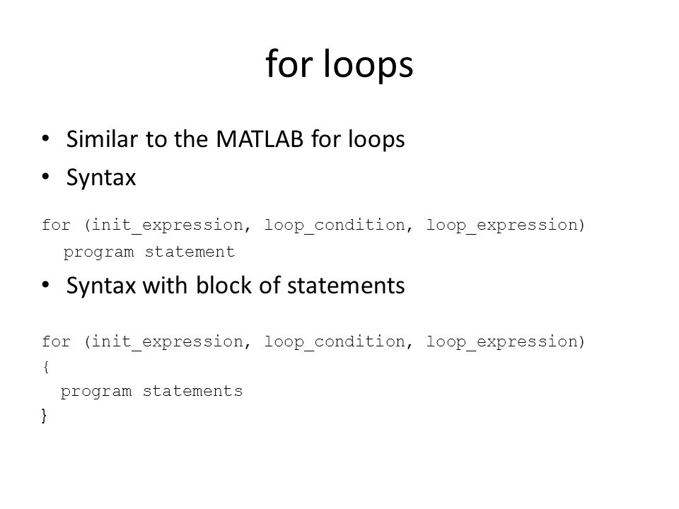 for loops Similar to the MATLAB for loops Syntax for (init_expression, loop_condition, loop_expression) program statement Syntax with block of statements for (init_expression, loop_condition, loop_expression) { program statements }