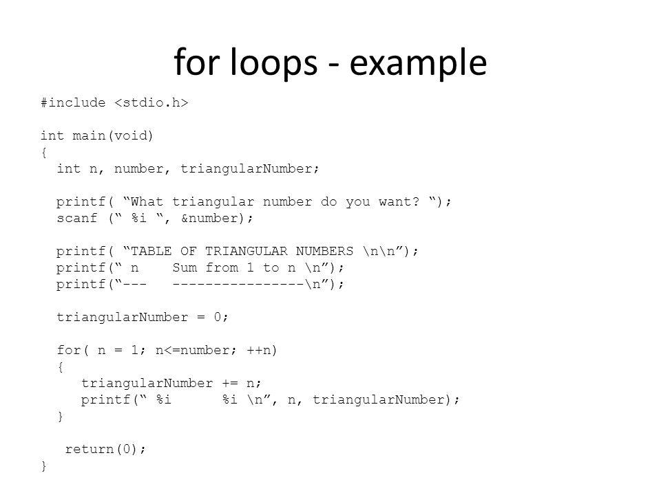 Some variants Nested for loops for( n = 1; n<=number; ++n) { sum = 0; for ( m = number; m >= n; m--) { sum = sum + m; printf( sum %d to %d = %d \n, n, number, sum); } Multiple expressions, for( i=0, j=100; i < 10;++i, j=j-10)