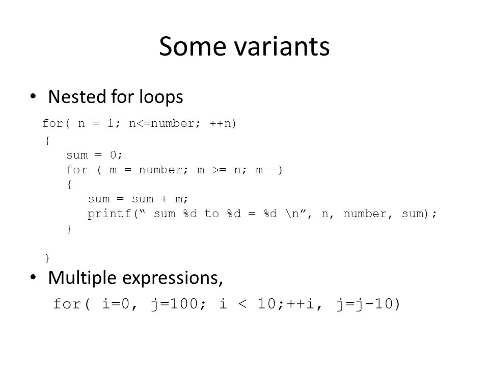 Some variants Nested for loops for( n = 1; n<=number; ++n) { sum = 0; for ( m = number; m >= n; m--) { sum = sum + m; printf( sum %d to %d = %d \n, n, number, sum); } Multiple expressions, for( i=0, j=100; i < 10;++i, j=j-10)