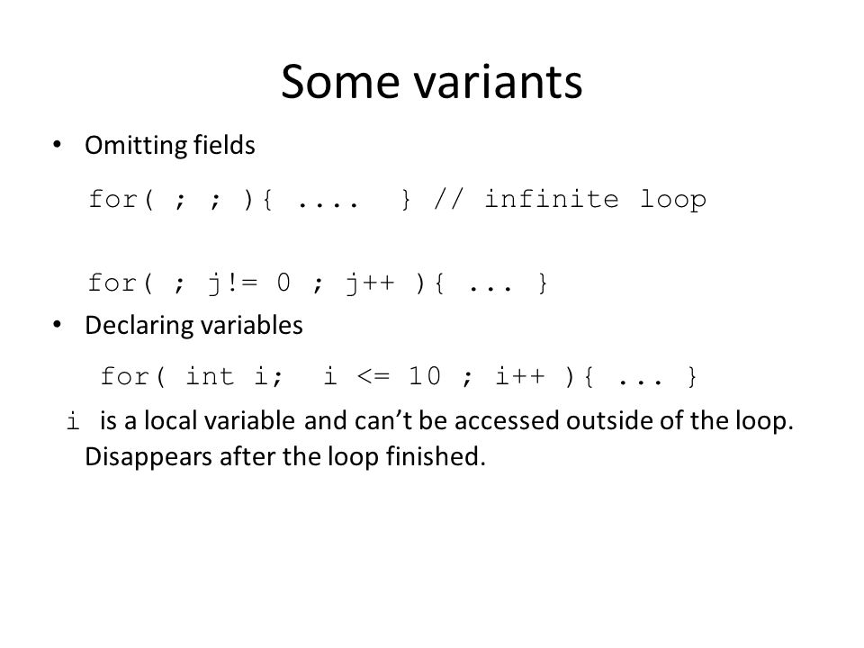 Some variants Omitting fields for( ; ; ){.... } // infinite loop for( ; j!= 0 ; j++ ){...