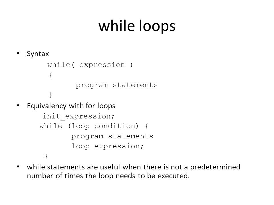 while loops Syntax while( expression ) { program statements } Equivalency with for loops init_expression; while (loop_condition) { program statements loop_expression; } while statements are useful when there is not a predetermined number of times the loop needs to be executed.