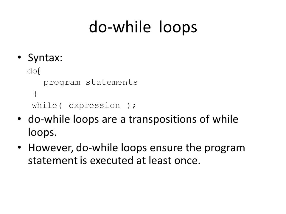 do-while loops Syntax: do { program statements } while( expression ); do-while loops are a transpositions of while loops.