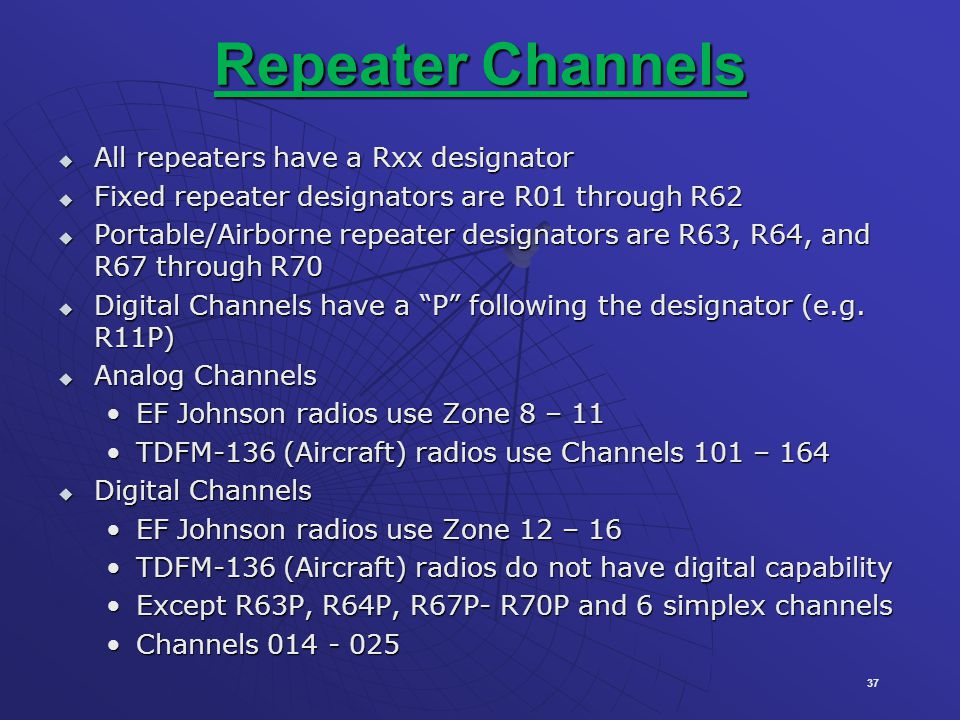 37 Repeater Channels All repeaters have a Rxx designator All repeaters have a Rxx designator Fixed repeater designators are R01 through R62 Fixed repeater designators are R01 through R62 Portable/Airborne repeater designators are R63, R64, and R67 through R70 Portable/Airborne repeater designators are R63, R64, and R67 through R70 Digital Channels have a P following the designator (e.g.