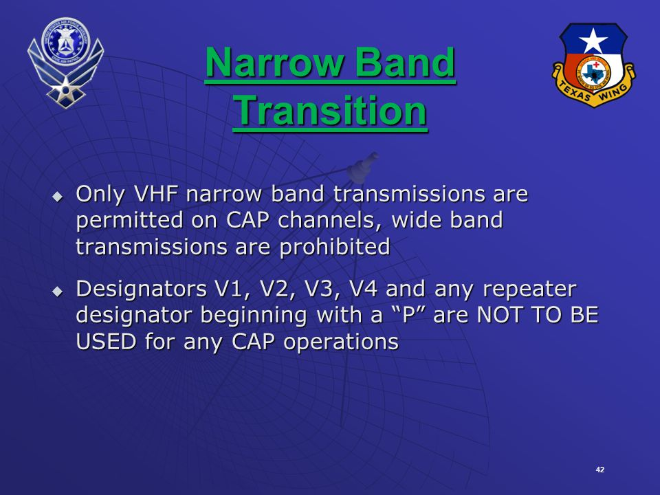 42 Narrow Band Transition Only VHF narrow band transmissions are permitted on CAP channels, wide band transmissions are prohibited Only VHF narrow band transmissions are permitted on CAP channels, wide band transmissions are prohibited Designators V1, V2, V3, V4 and any repeater designator beginning with a P are NOT TO BE USED for any CAP operations Designators V1, V2, V3, V4 and any repeater designator beginning with a P are NOT TO BE USED for any CAP operations
