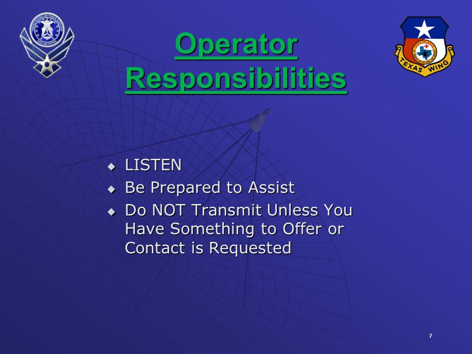 7 Operator Responsibilities LISTEN LISTEN Be Prepared to Assist Be Prepared to Assist Do NOT Transmit Unless You Have Something to Offer or Contact is Requested Do NOT Transmit Unless You Have Something to Offer or Contact is Requested