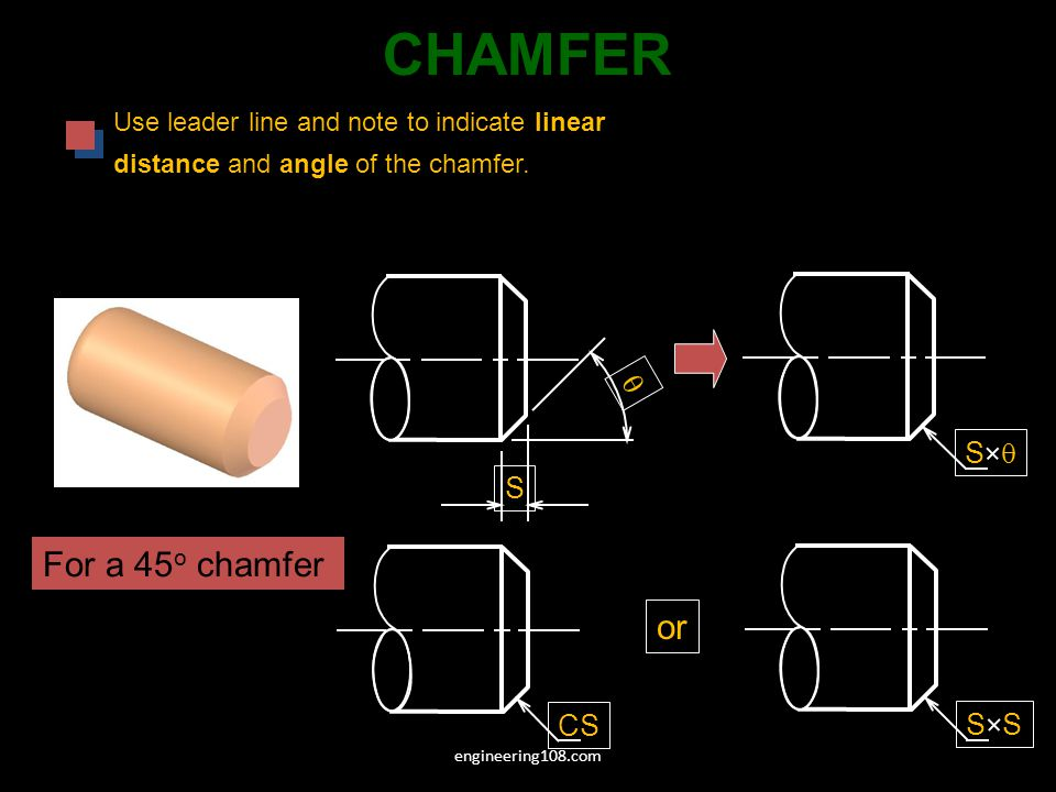CHAMFER Use leader line and note to indicate linear distance and angle of the chamfer.
