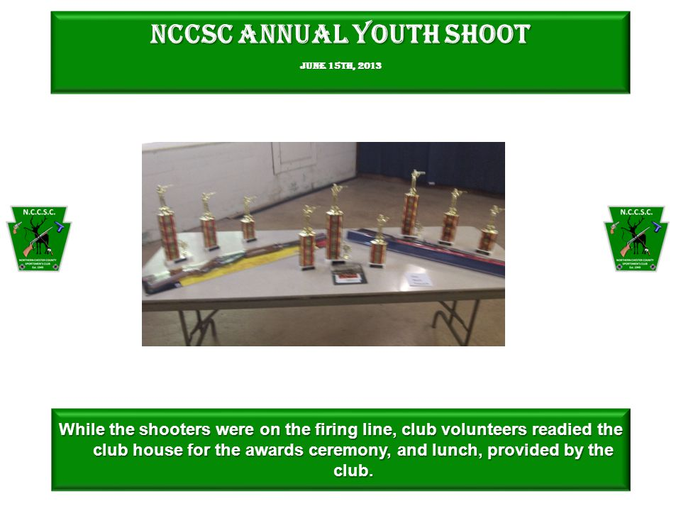 NCCSC Annual Youth Shoot June 15th, 2013 While the shooters were on the firing line, club volunteers readied the club house for the awards ceremony, and lunch, provided by the club.