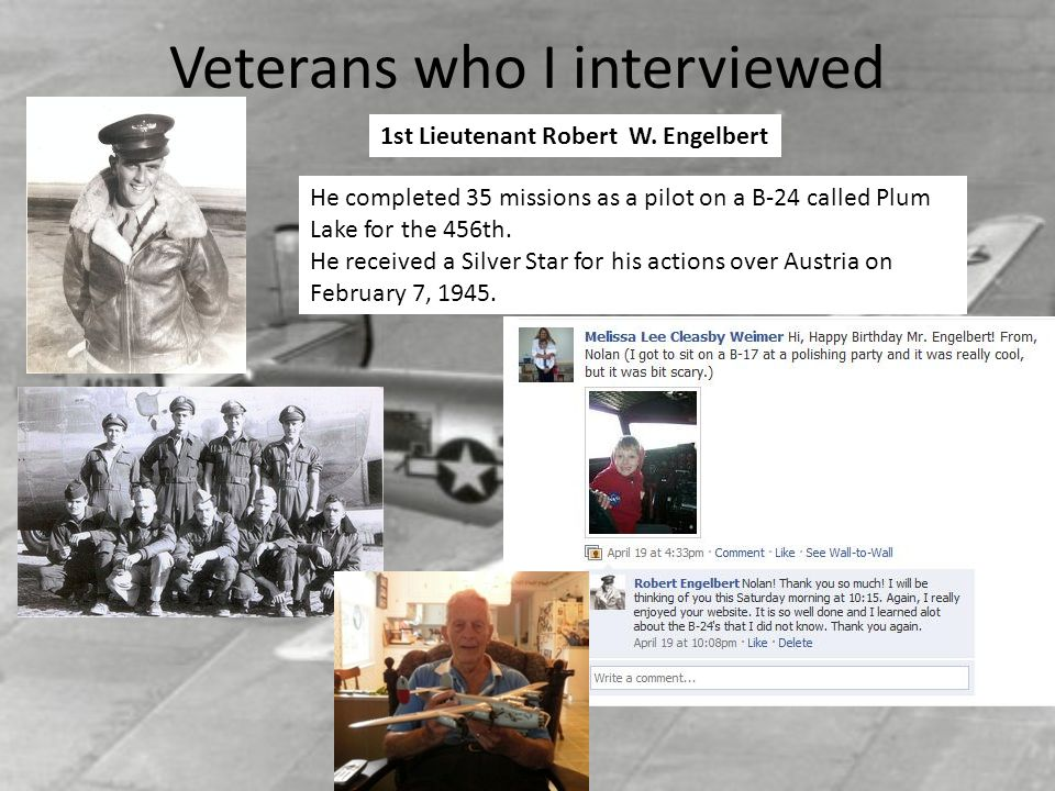 Veterans who I interviewed He completed 35 missions as a pilot on a B-24 called Plum Lake for the 456th. He received a Silver Star for his actions ove