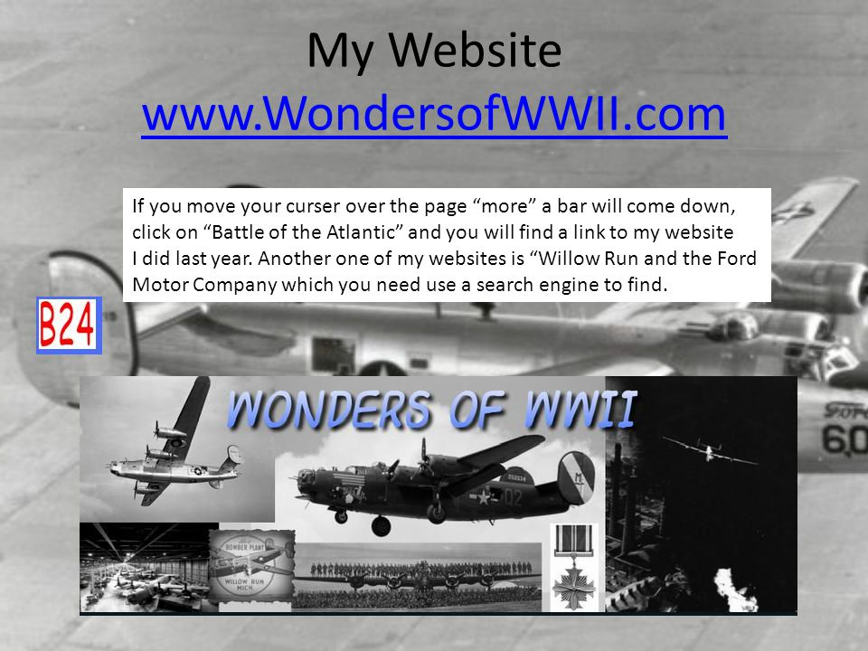 My Website www.WondersofWWII.com www.WondersofWWII.com If you move your curser over the page more a bar will come down, click on Battle of the Atlanti