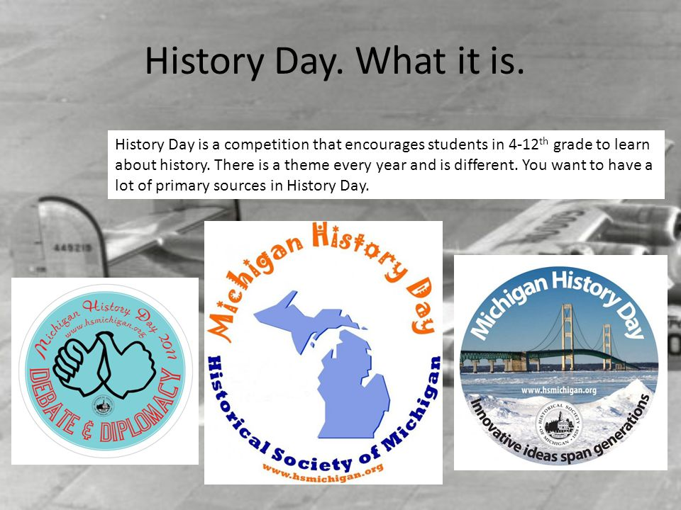 History Day. What it is. History Day is a competition that encourages students in 4-12 th grade to learn about history. There is a theme every year an