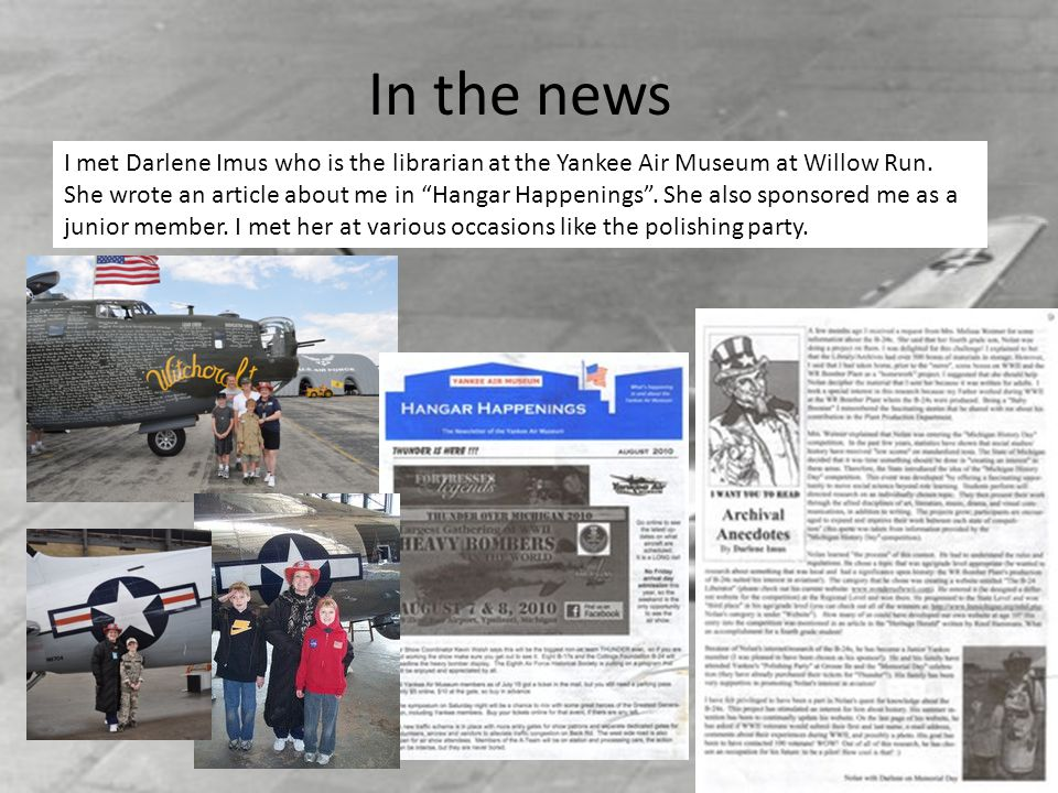 In the news I met Darlene Imus who is the librarian at the Yankee Air Museum at Willow Run. She wrote an article about me in Hangar Happenings. She al
