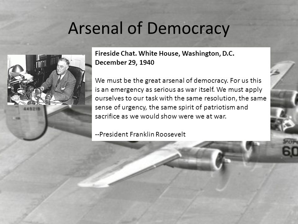 Arsenal of Democracy Fireside Chat. White House, Washington, D.C. December 29, 1940 We must be the great arsenal of democracy. For us this is an emerg