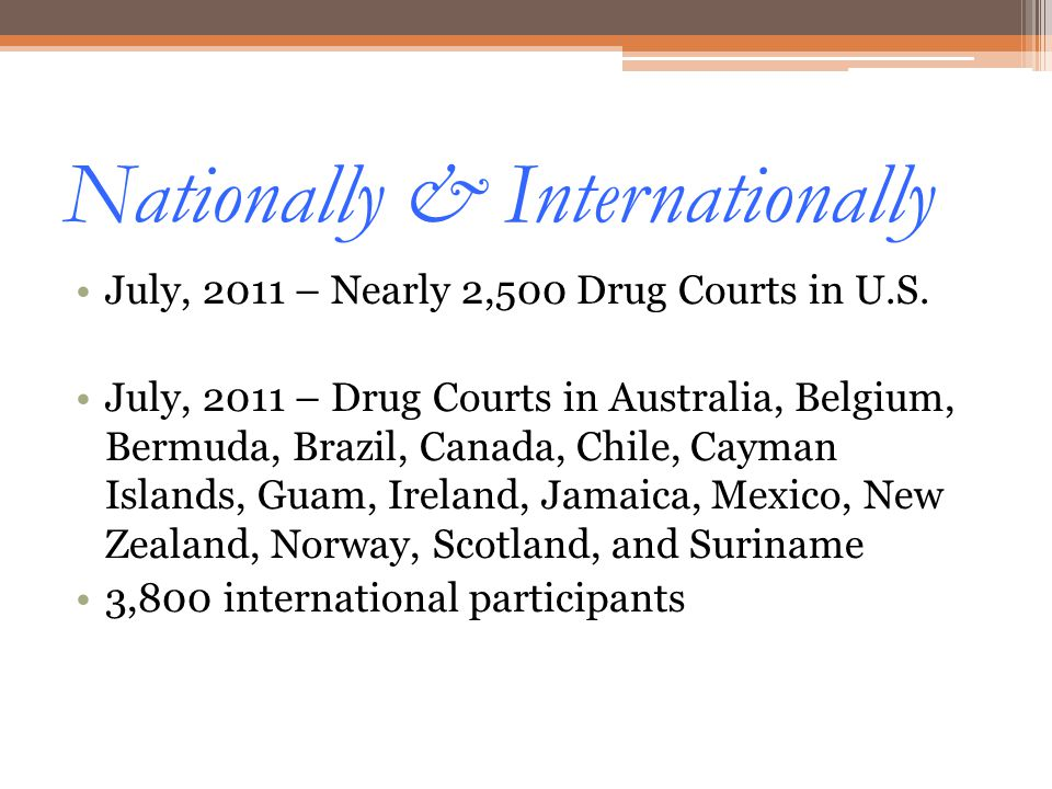 Nationally & Internationally July, 2011 – Nearly 2,500 Drug Courts in U.S. July, 2011 – Drug Courts in Australia, Belgium, Bermuda, Brazil, Canada, Ch