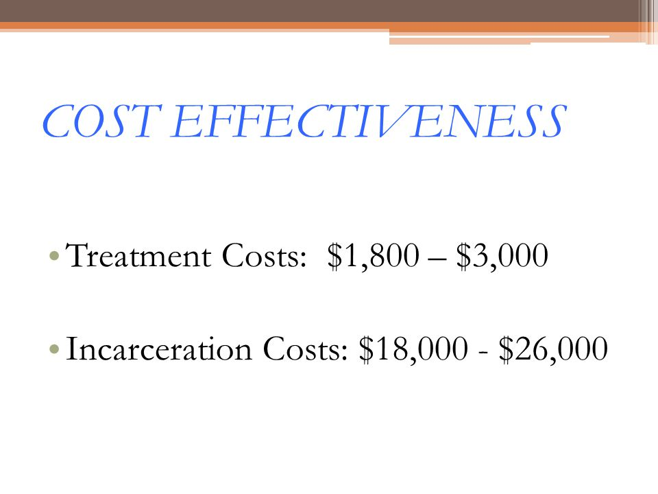 COST EFFECTIVENESS Treatment Costs: $1,800 – $3,000 Incarceration Costs: $18,000 - $26,000