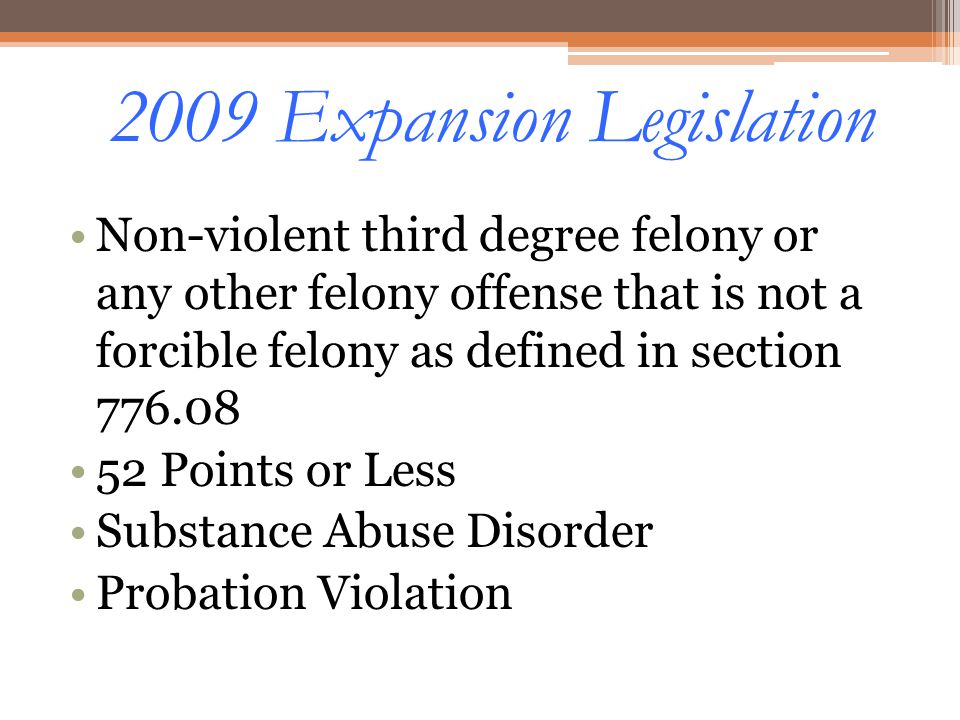 2009 Expansion Legislation Non-violent third degree felony or any other felony offense that is not a forcible felony as defined in section 776.08 52 P