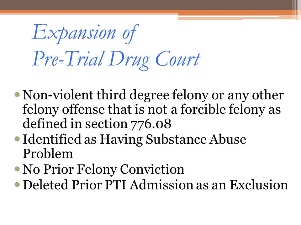 Expansion of Pre-Trial Drug Court Non-violent third degree felony or any other felony offense that is not a forcible felony as defined in section 776.