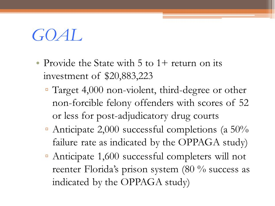 GOAL Provide the State with 5 to 1+ return on its investment of $20,883,223 Target 4,000 non-violent, third-degree or other non-forcible felony offend