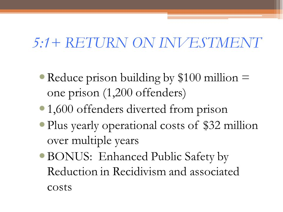 5:1+ RETURN ON INVESTMENT Reduce prison building by $100 million = one prison (1,200 offenders) 1,600 offenders diverted from prison Plus yearly opera