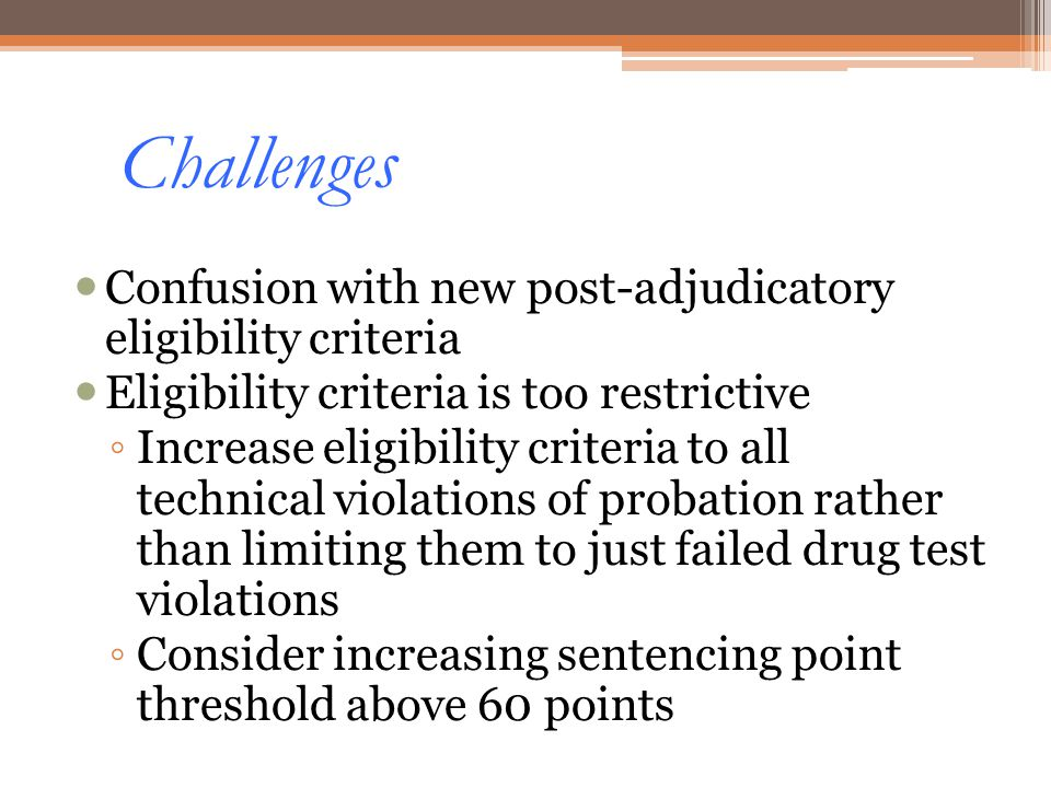 Challenges Confusion with new post-adjudicatory eligibility criteria Eligibility criteria is too restrictive Increase eligibility criteria to all tech