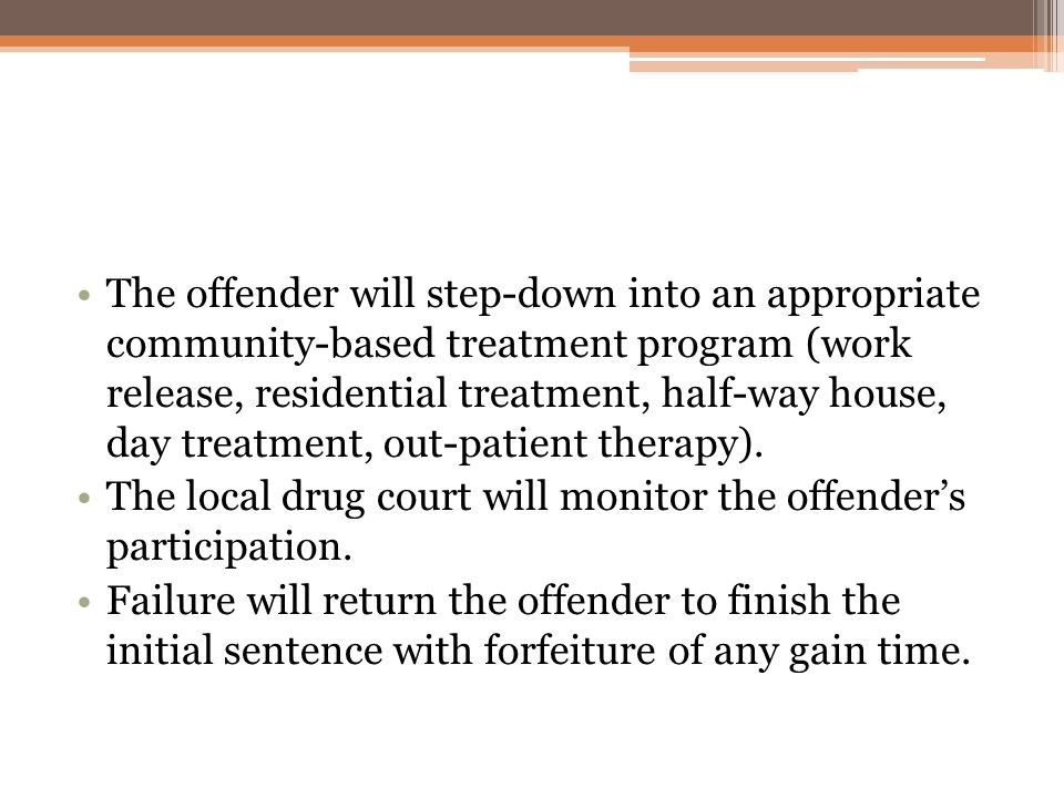 The offender will step-down into an appropriate community-based treatment program (work release, residential treatment, half-way house, day treatment,