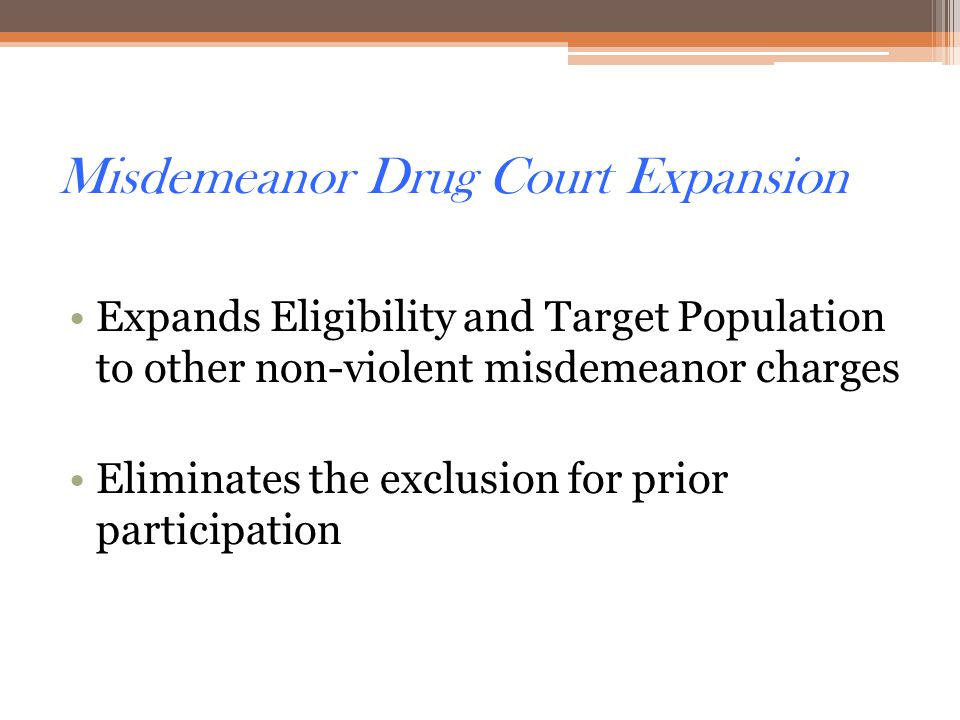 Misdemeanor Drug Court Expansion Expands Eligibility and Target Population to other non-violent misdemeanor charges Eliminates the exclusion for prior