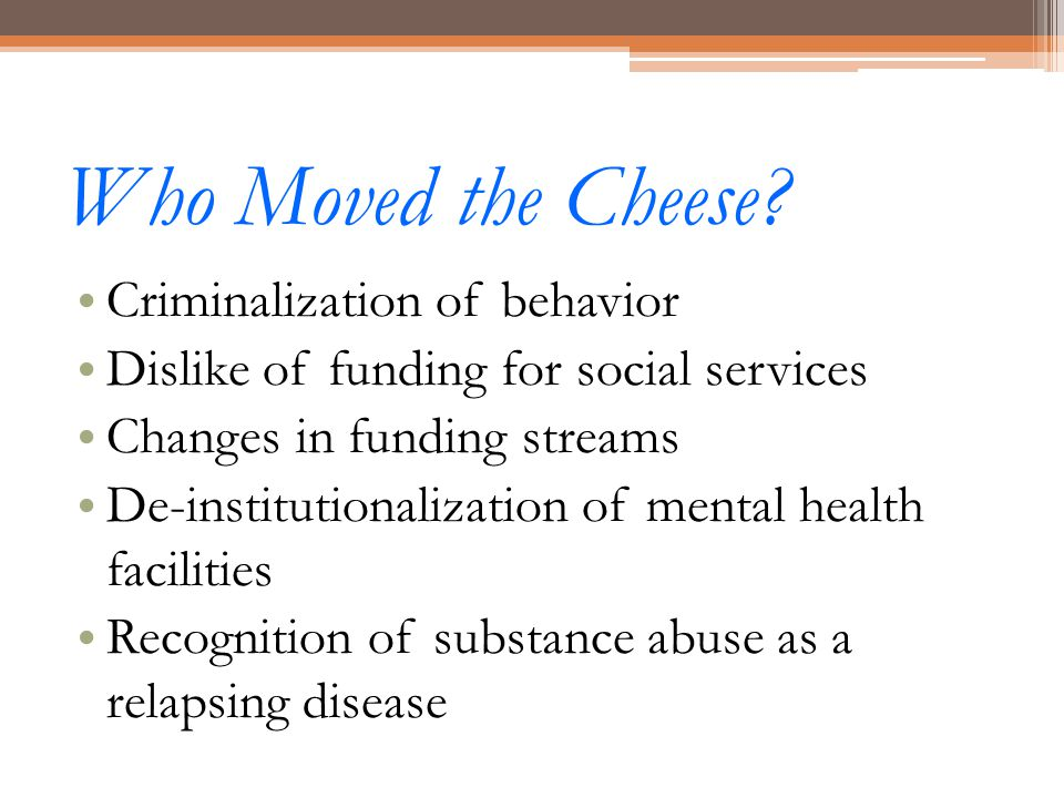 Who Moved the Cheese? Criminalization of behavior Dislike of funding for social services Changes in funding streams De-institutionalization of mental