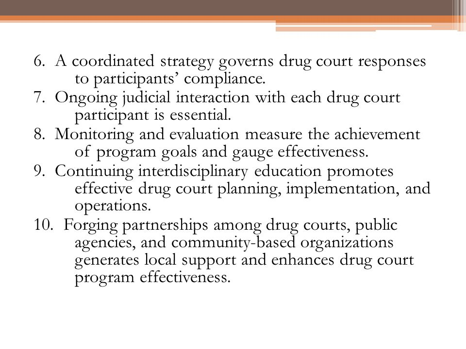 6. A coordinated strategy governs drug court responses to participants compliance. 7. Ongoing judicial interaction with each drug court participant is