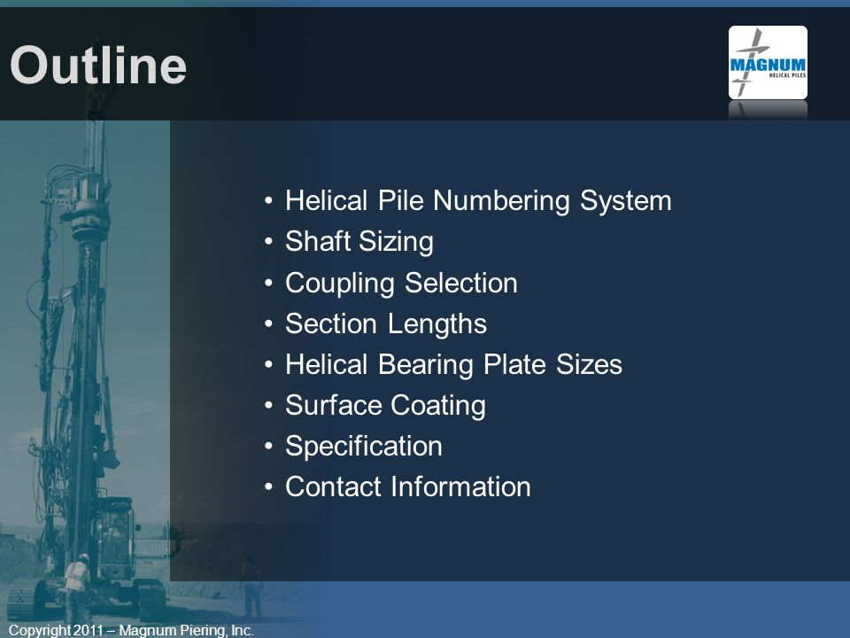 Copyright 2011 – Magnum Piering, Inc. Helical Pile Numbering System Shaft Sizing Coupling Selection Section Lengths Helical Bearing Plate Sizes Surfac