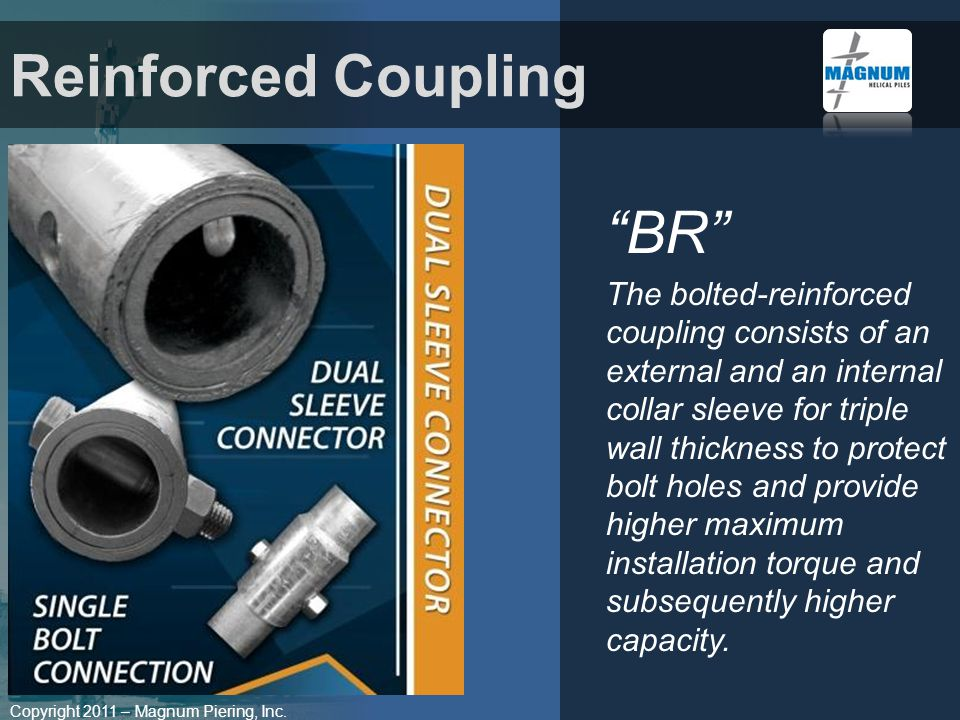 Copyright 2011 – Magnum Piering, Inc. BR The bolted-reinforced coupling consists of an external and an internal collar sleeve for triple wall thicknes
