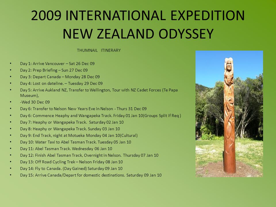 2009 INTERNATIONAL EXPEDITION NEW ZEALAND ODYSSEY THUMNAIL ITINERARY Day 1: Arrive Vancouver – Sat 26 Dec 09 Day 2: Prep Briefing – Sun 27 Dec 09 Day 3: Depart Canada – Monday 28 Dec 09 Day 4: Lost on dateline.