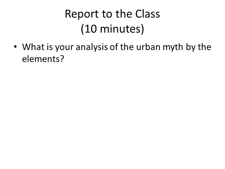 Report to the Class (10 minutes) What is your analysis of the urban myth by the elements
