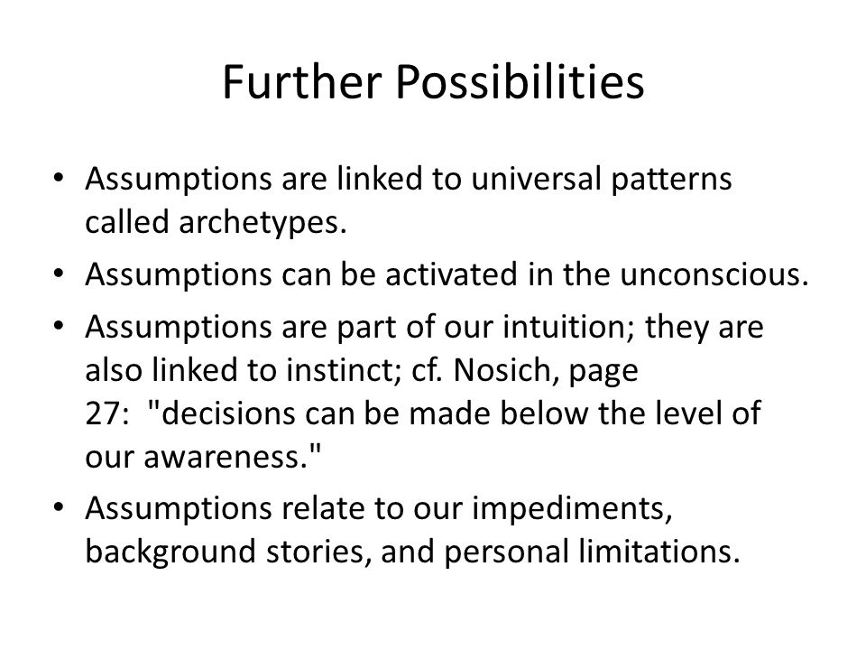 Further Possibilities Assumptions are linked to universal patterns called archetypes. Assumptions can be activated in the unconscious. Assumptions are